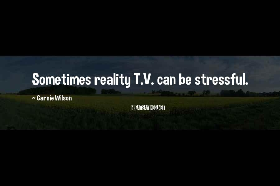 Carnie Wilson Sayings: Sometimes reality T.V. can be stressful.