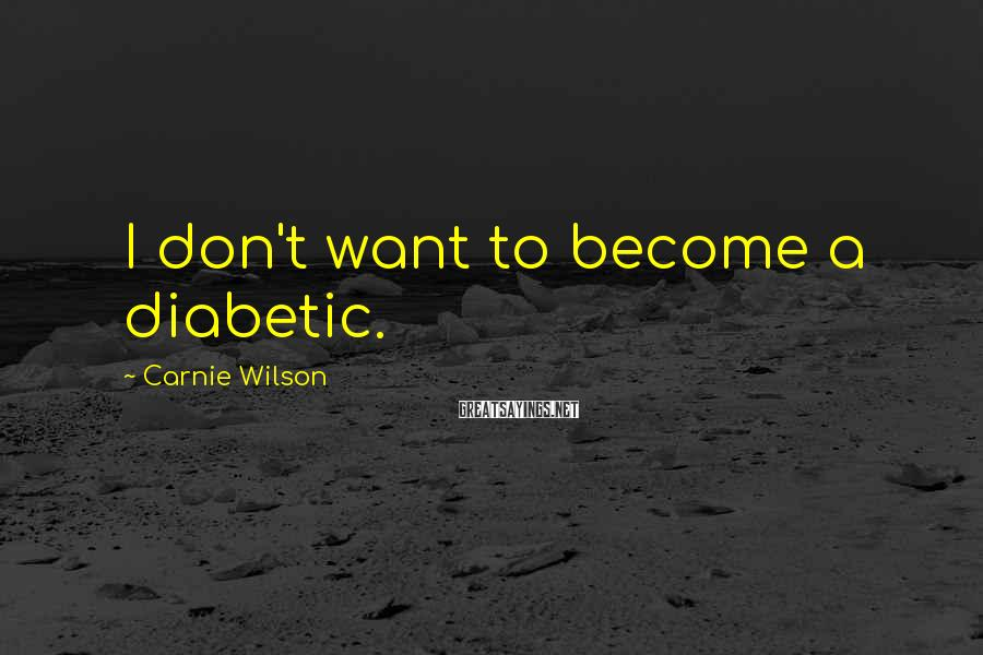 Carnie Wilson Sayings: I don't want to become a diabetic.