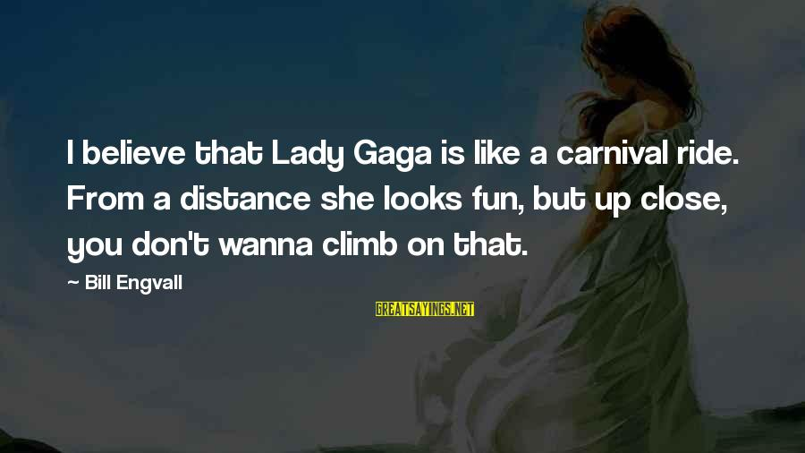Carnival Fun Sayings By Bill Engvall: I believe that Lady Gaga is like a carnival ride. From a distance she looks