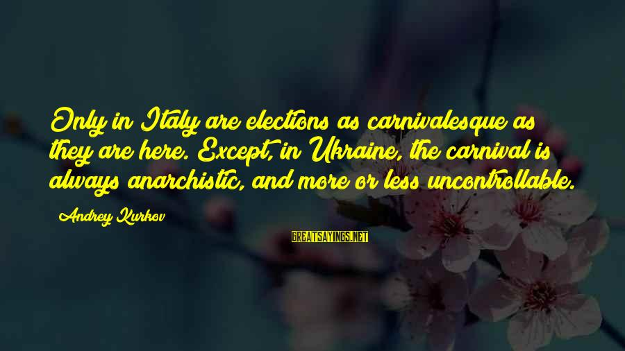 Carnivalesque Sayings By Andrey Kurkov: Only in Italy are elections as carnivalesque as they are here. Except, in Ukraine, the