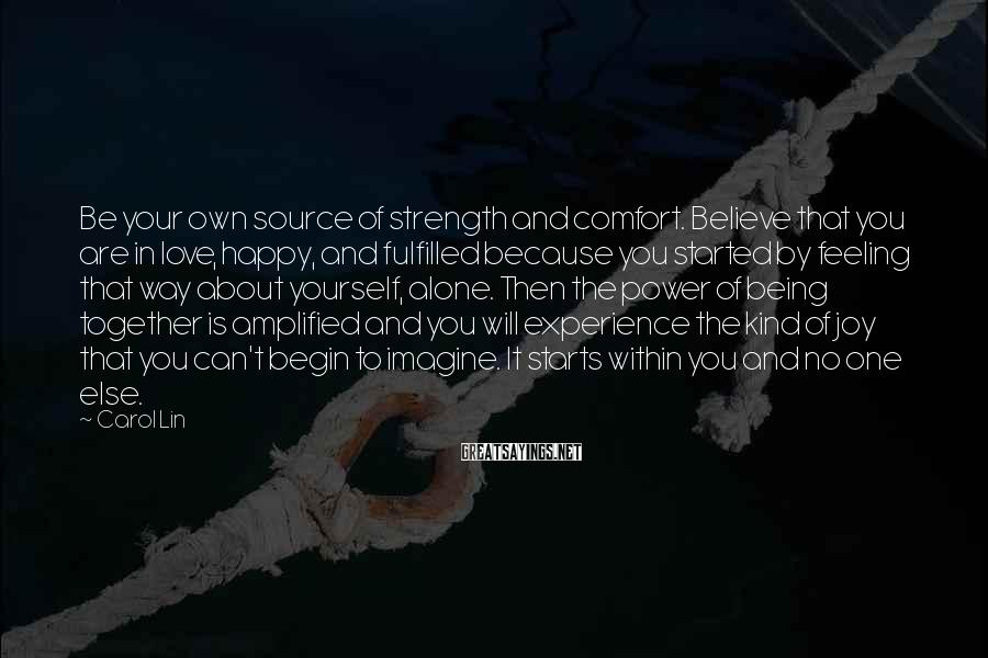 Carol Lin Sayings: Be your own source of strength and comfort. Believe that you are in love, happy,