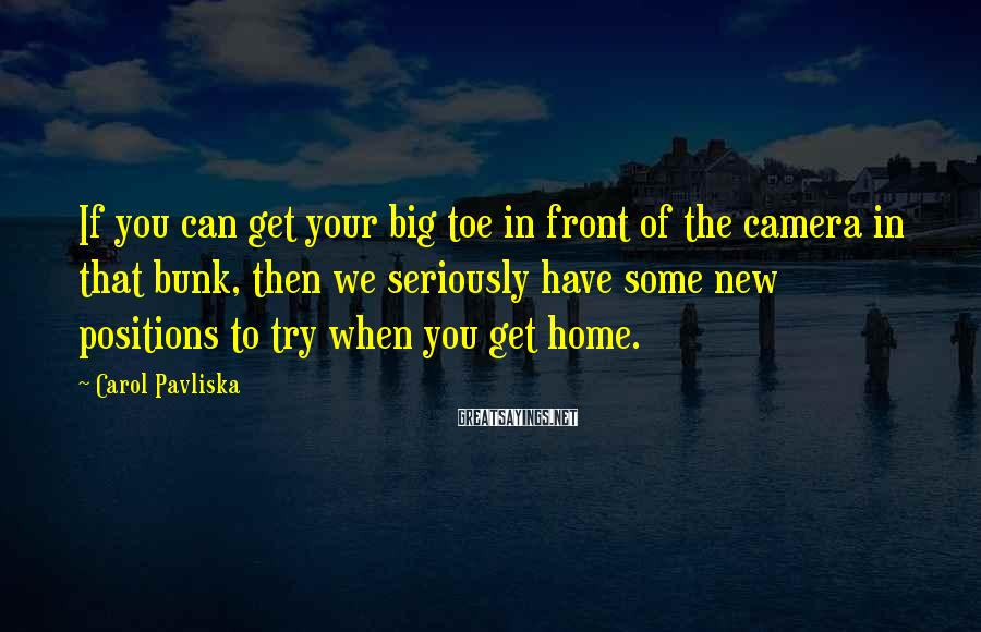 Carol Pavliska Sayings: If you can get your big toe in front of the camera in that bunk,