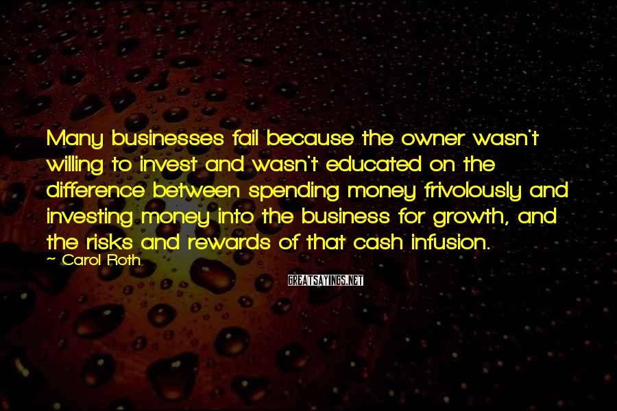 Carol Roth Sayings: Many businesses fail because the owner wasn't willing to invest and wasn't educated on the