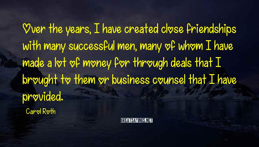 Carol Roth Sayings: Over the years, I have created close friendships with many successful men, many of whom
