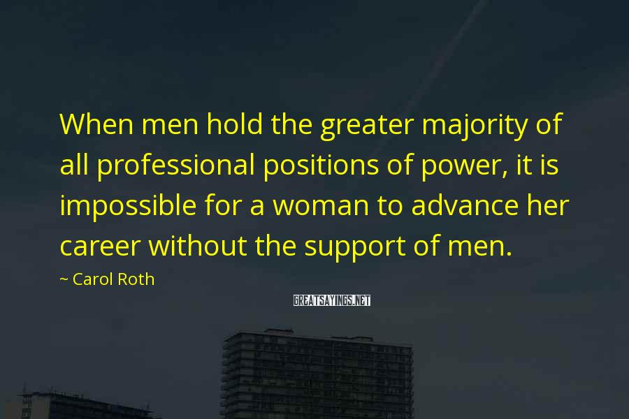 Carol Roth Sayings: When men hold the greater majority of all professional positions of power, it is impossible