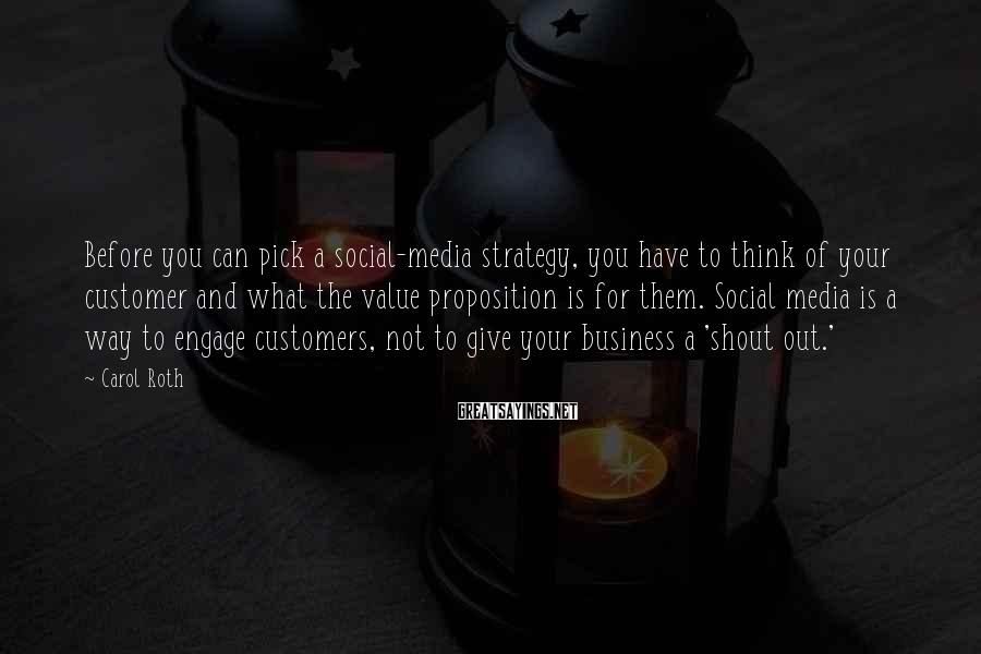 Carol Roth Sayings: Before you can pick a social-media strategy, you have to think of your customer and