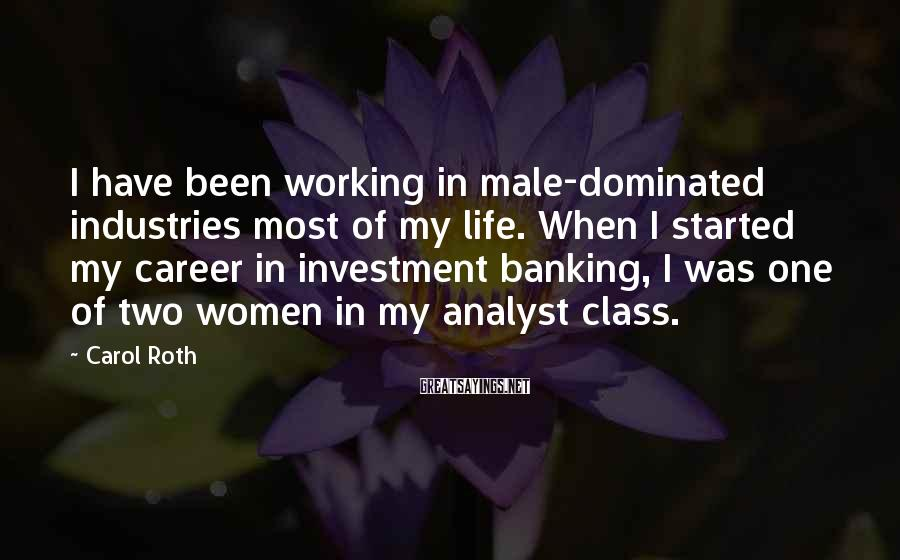 Carol Roth Sayings: I have been working in male-dominated industries most of my life. When I started my