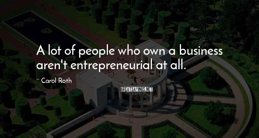 Carol Roth Sayings: A lot of people who own a business aren't entrepreneurial at all.