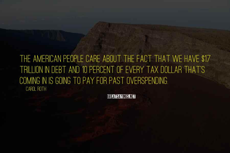 Carol Roth Sayings: The American people care about the fact that we have $17 trillion in debt and