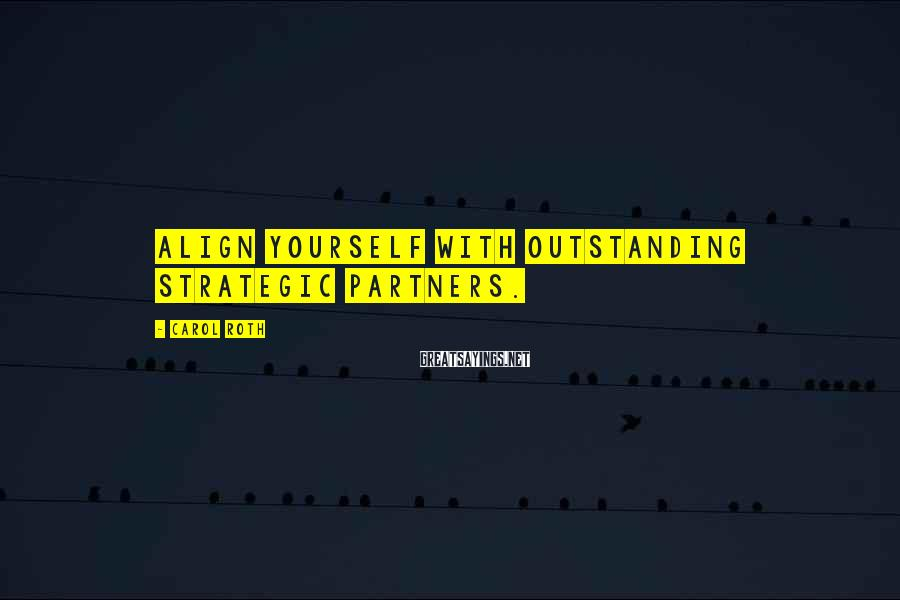 Carol Roth Sayings: Align yourself with outstanding strategic partners.