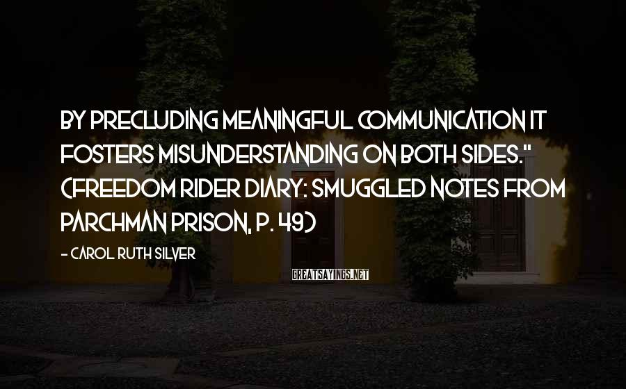 """Carol Ruth Silver Sayings: By precluding meaningful communication it fosters misunderstanding on both sides."""" (Freedom Rider Diary: Smuggled Notes"""