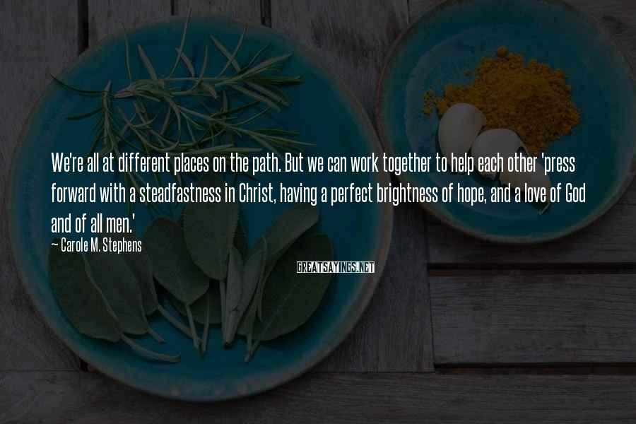 Carole M. Stephens Sayings: We're all at different places on the path. But we can work together to help