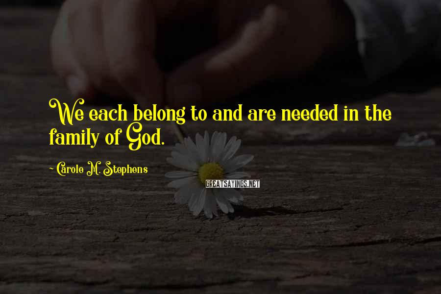 Carole M. Stephens Sayings: We each belong to and are needed in the family of God.