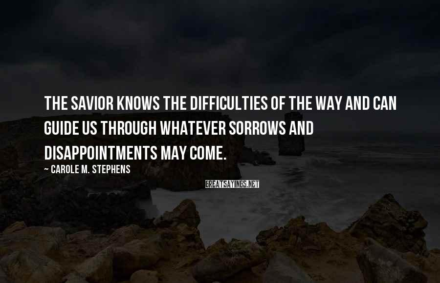 Carole M. Stephens Sayings: The Savior knows the difficulties of the way and can guide us through whatever sorrows