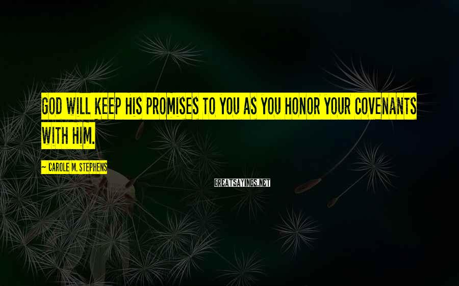 Carole M. Stephens Sayings: God will keep His promises to you as you honor your covenants with Him.