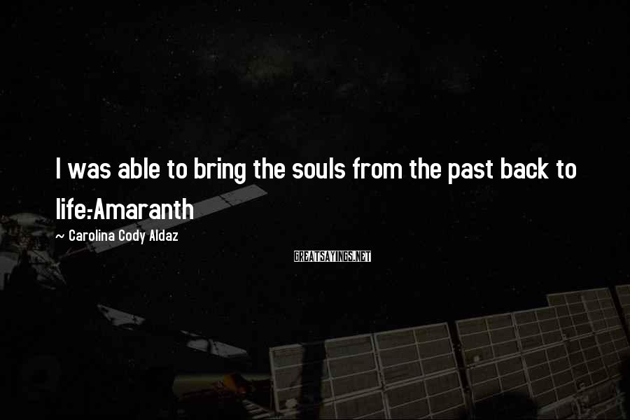 Carolina Cody Aldaz Sayings: I was able to bring the souls from the past back to life.-Amaranth