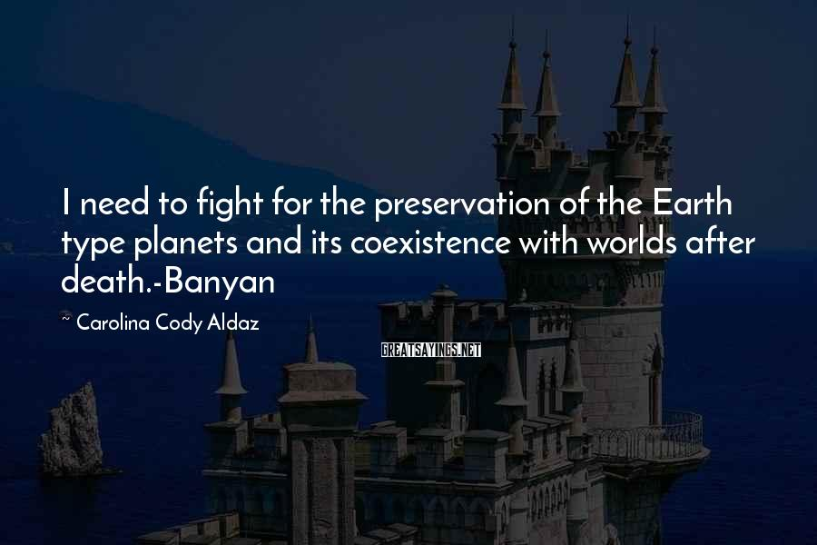 Carolina Cody Aldaz Sayings: I need to fight for the preservation of the Earth type planets and its coexistence