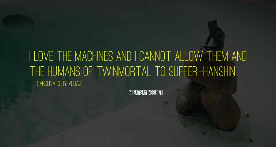 Carolina Cody Aldaz Sayings: I love the machines and I cannot allow them and the humans of Twinmortal to
