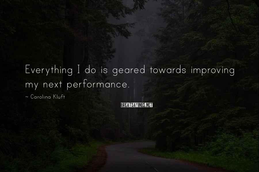 Carolina Kluft Sayings: Everything I do is geared towards improving my next performance.