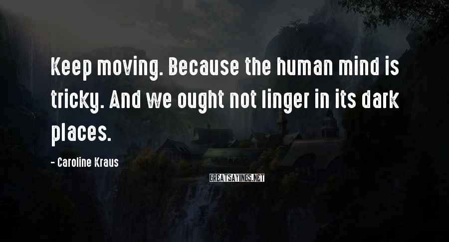 Caroline Kraus Sayings: Keep moving. Because the human mind is tricky. And we ought not linger in its