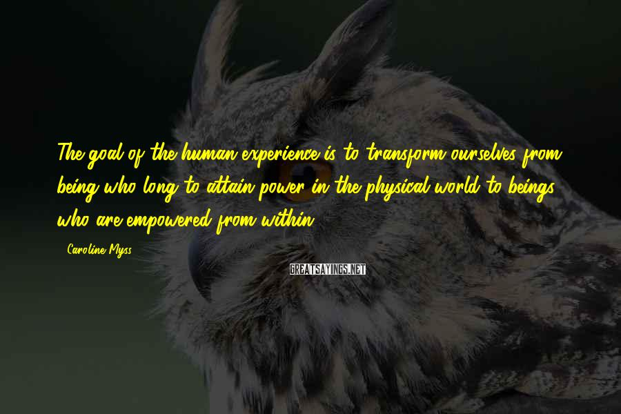 Caroline Myss Sayings: The goal of the human experience is to transform ourselves from being who long to