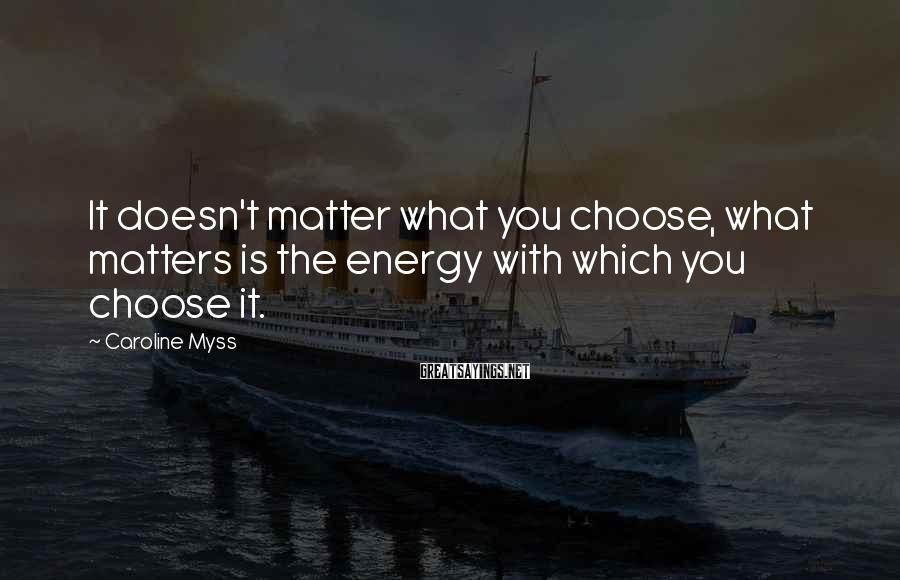 Caroline Myss Sayings: It doesn't matter what you choose, what matters is the energy with which you choose