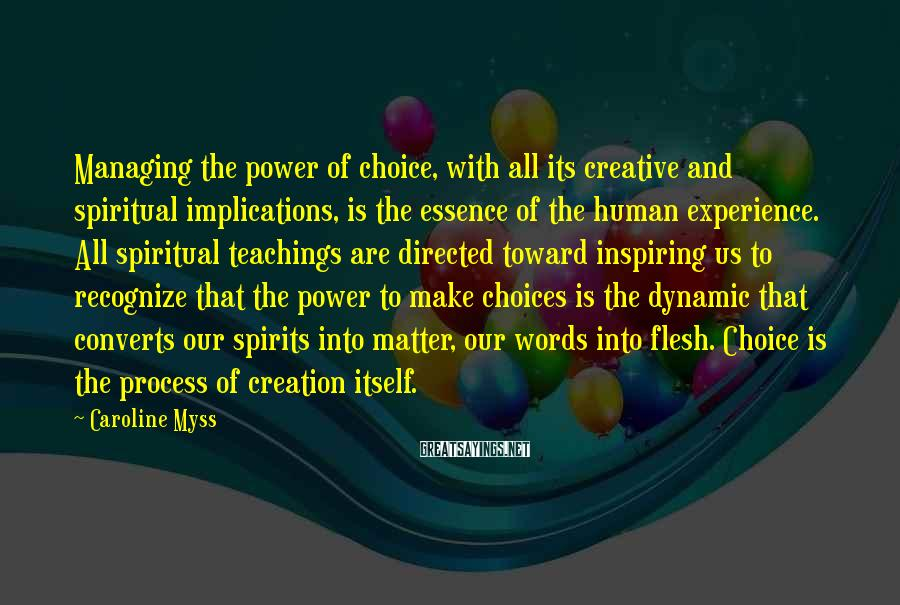 Caroline Myss Sayings: Managing the power of choice, with all its creative and spiritual implications, is the essence