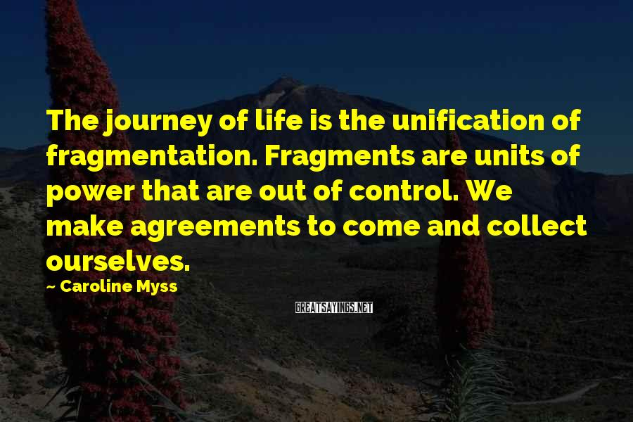 Caroline Myss Sayings: The journey of life is the unification of fragmentation. Fragments are units of power that
