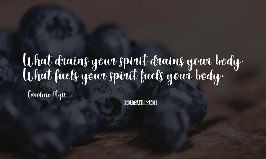 Caroline Myss Sayings: What drains your spirit drains your body. What fuels your spirit fuels your body.
