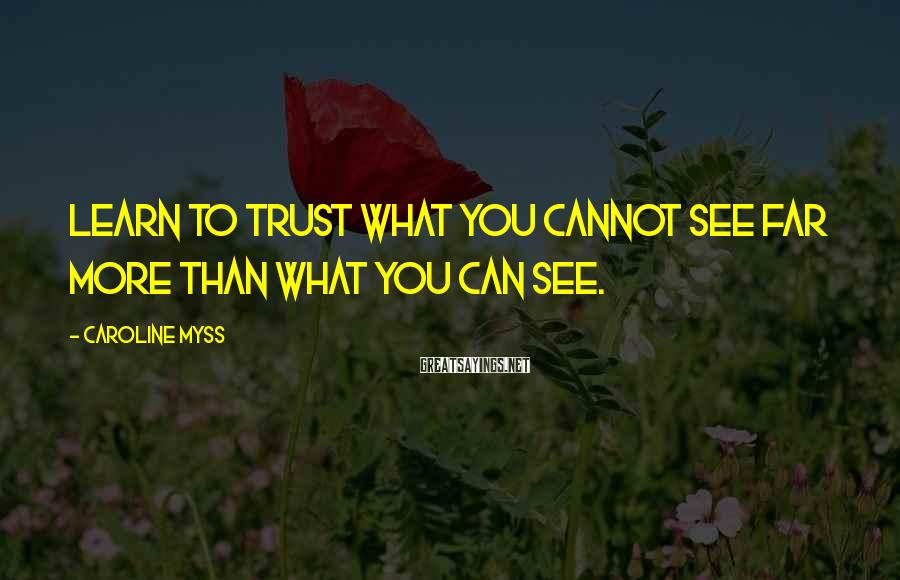Caroline Myss Sayings: Learn to trust what you cannot see far more than what you can see.