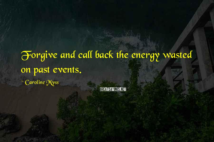 Caroline Myss Sayings: Forgive and call back the energy wasted on past events.