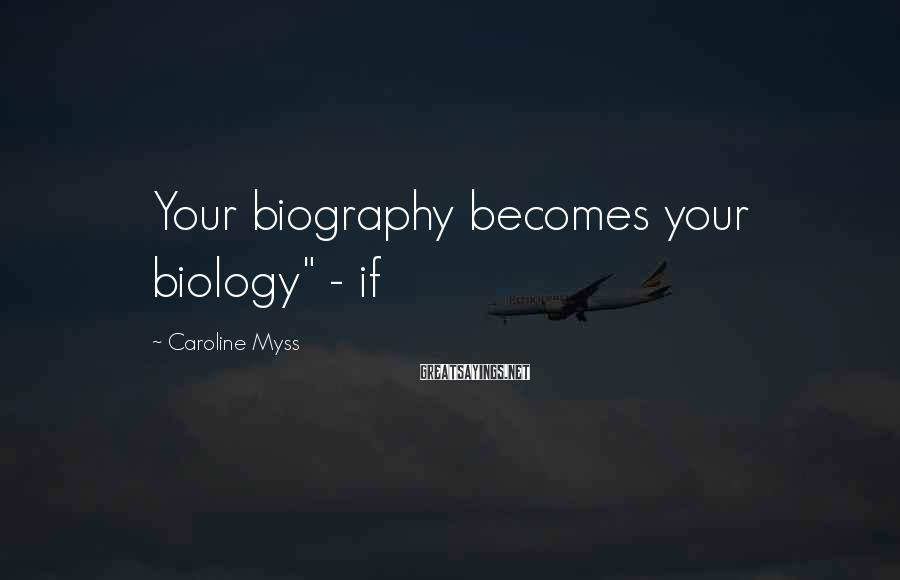"Caroline Myss Sayings: Your biography becomes your biology"" - if"