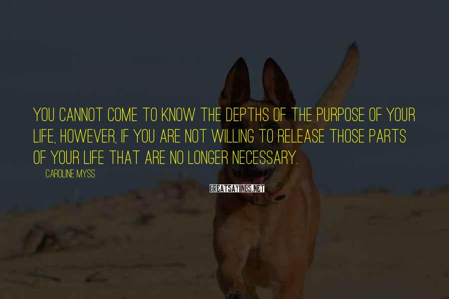 Caroline Myss Sayings: You cannot come to know the depths of the purpose of your life, however, if