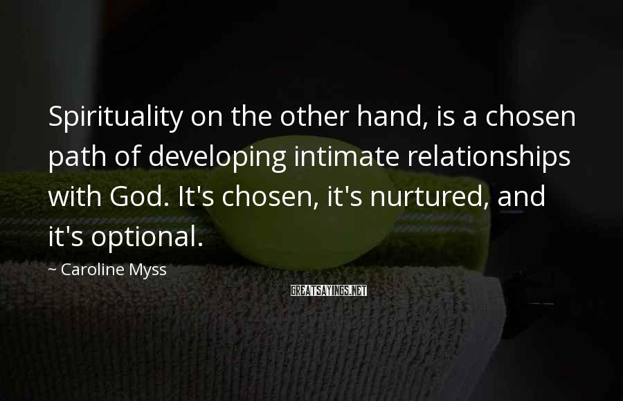 Caroline Myss Sayings: Spirituality on the other hand, is a chosen path of developing intimate relationships with God.