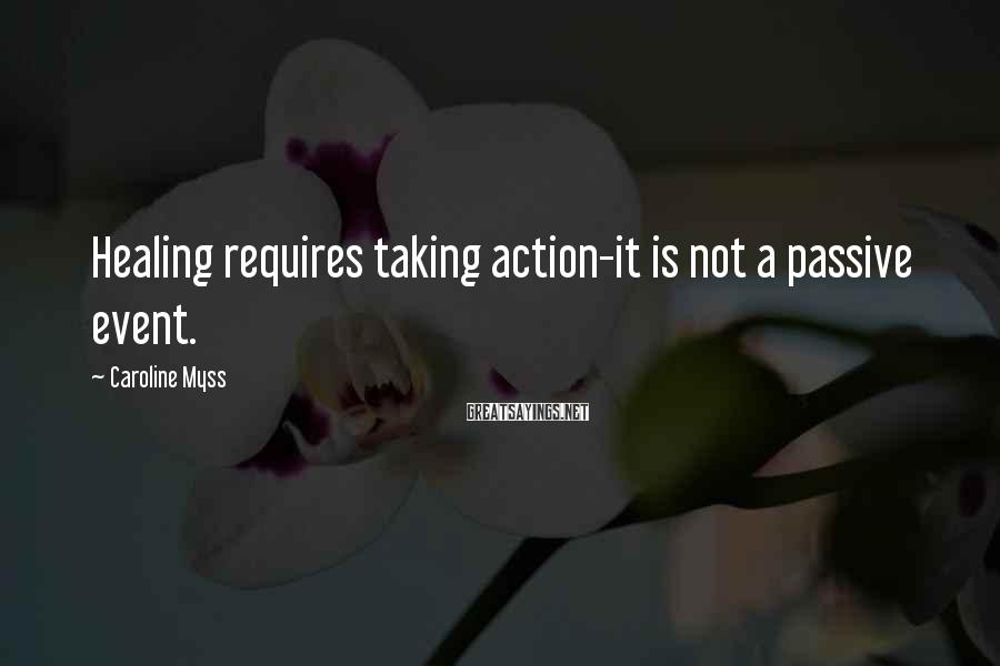 Caroline Myss Sayings: Healing requires taking action-it is not a passive event.