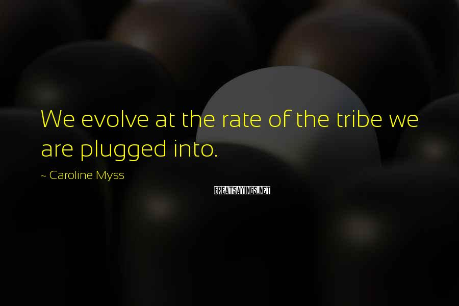 Caroline Myss Sayings: We evolve at the rate of the tribe we are plugged into.