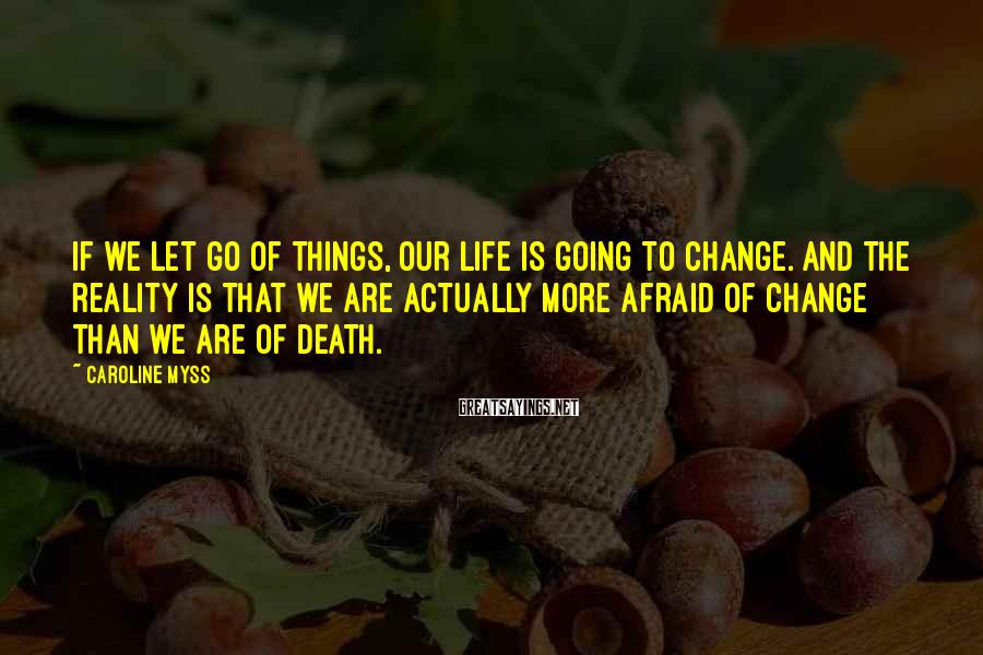 Caroline Myss Sayings: If we let go of things, our life is going to change. And the reality