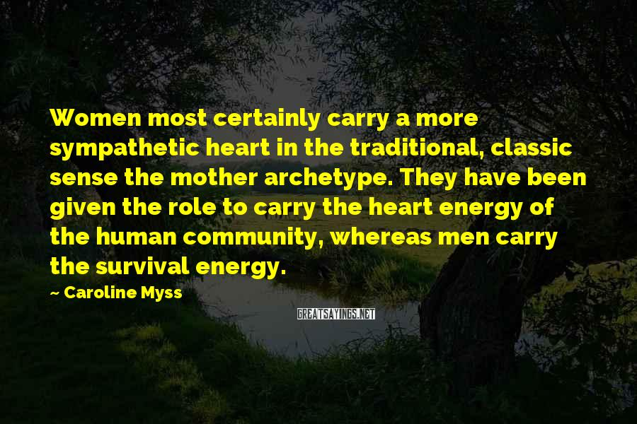 Caroline Myss Sayings: Women most certainly carry a more sympathetic heart in the traditional, classic sense the mother