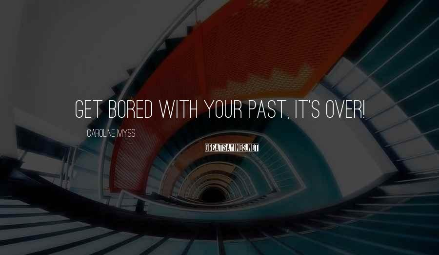 Caroline Myss Sayings: Get bored with your past, it's over!