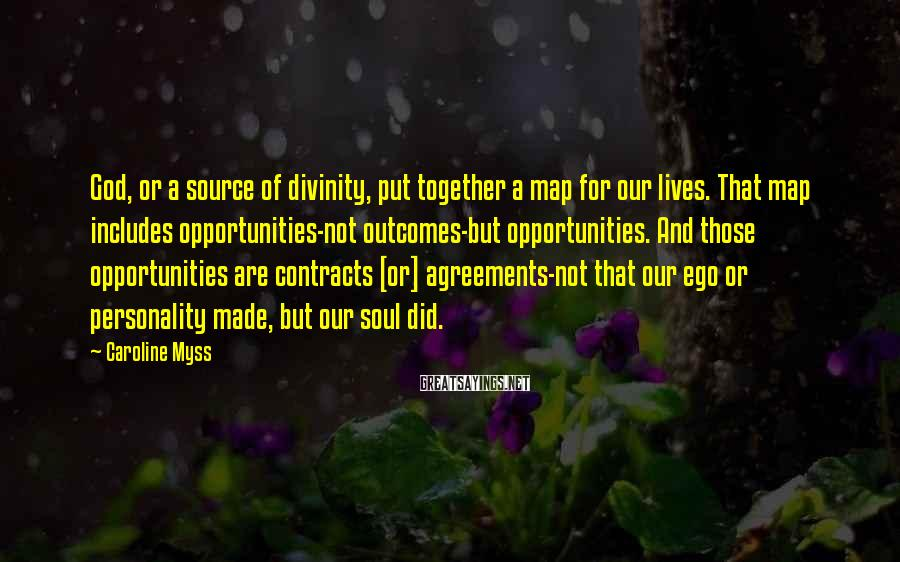 Caroline Myss Sayings: God, or a source of divinity, put together a map for our lives. That map
