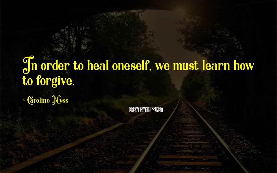 Caroline Myss Sayings: In order to heal oneself, we must learn how to forgive.