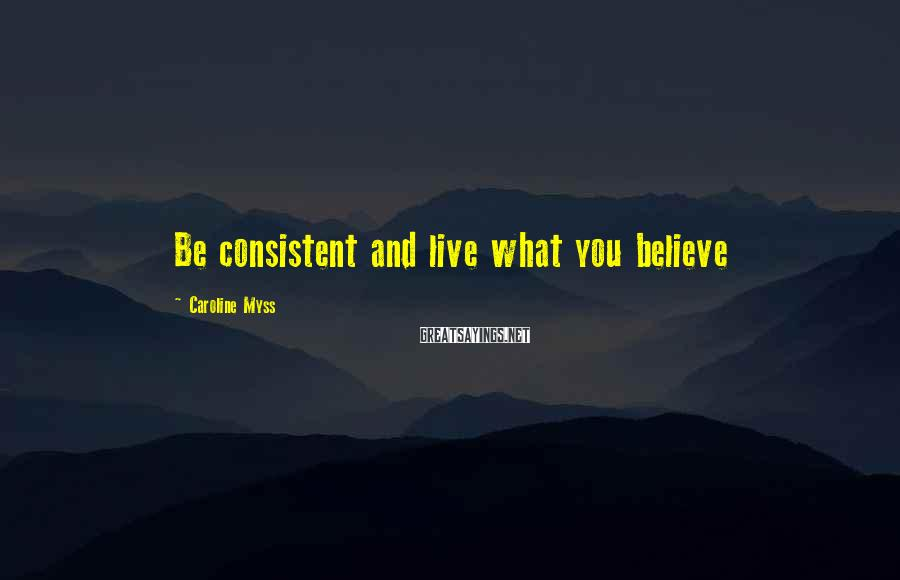 Caroline Myss Sayings: Be consistent and live what you believe