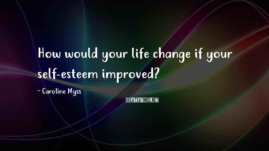 Caroline Myss Sayings: How would your life change if your self-esteem improved?