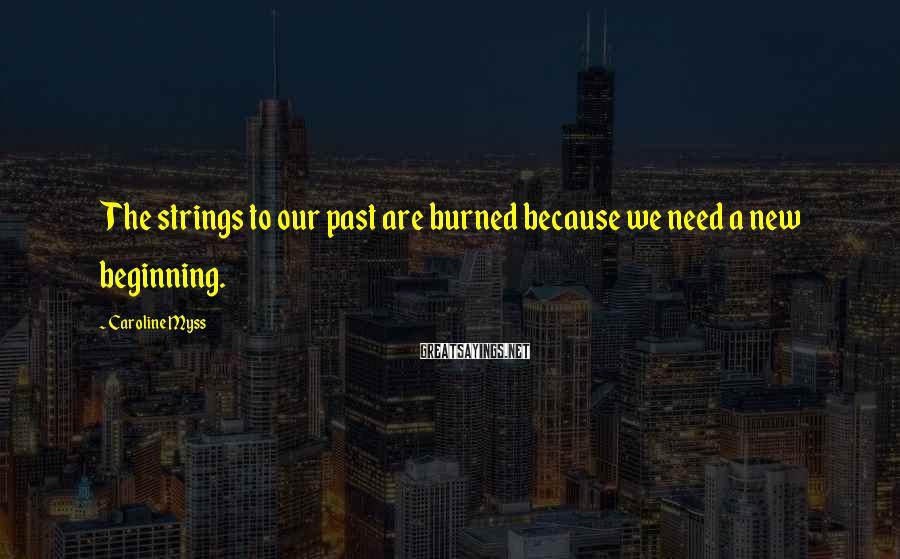 Caroline Myss Sayings: The strings to our past are burned because we need a new beginning.