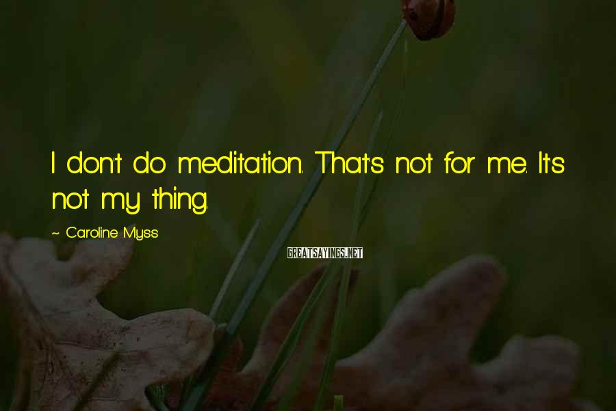 Caroline Myss Sayings: I don't do meditation. That's not for me. It's not my thing.