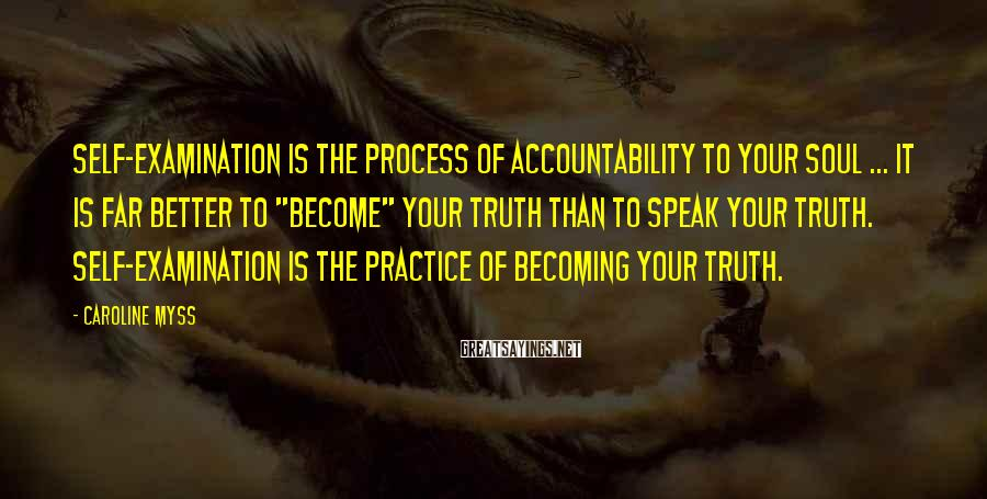 Caroline Myss Sayings: Self-examination is the process of accountability to your soul ... It is far better to