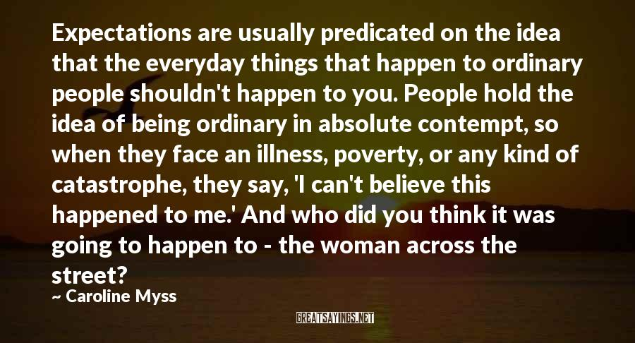 Caroline Myss Sayings: Expectations are usually predicated on the idea that the everyday things that happen to ordinary