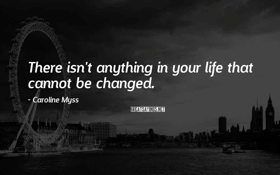 Caroline Myss Sayings: There isn't anything in your life that cannot be changed.