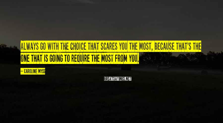 Caroline Myss Sayings: Always go with the choice that scares you the most, because that's the one that