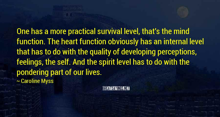 Caroline Myss Sayings: One has a more practical survival level, that's the mind function. The heart function obviously